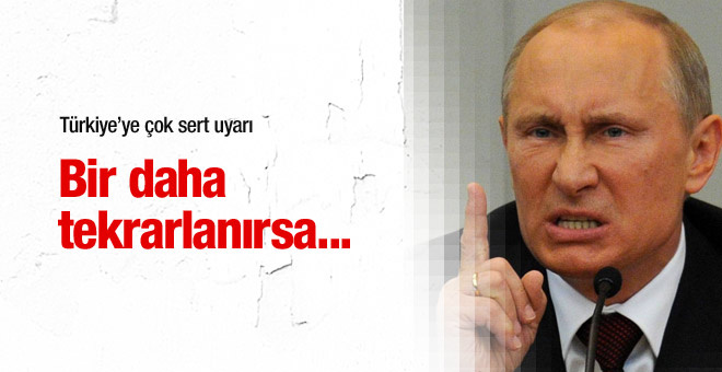 Putin: Benzer şeyler tekrarlanırsa...