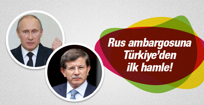 Rus ambargosuna Türkiye'den ilk hamle!