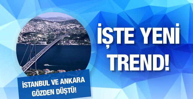 İstanbul ve Ankara gözden düştü işte yeni trend!