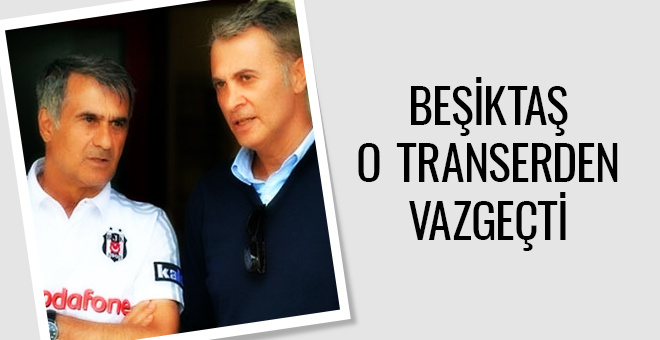 Beşiktaş o transferden vazgeçti