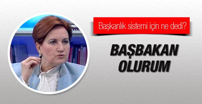Meral Akşener: Başbakan olurum