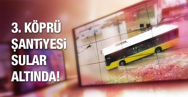 Kuzey Marmara Otoyolu ve 3. köprü şantiyesi su altında kaldı!