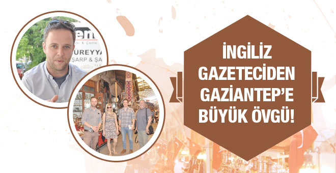 İngiliz gazeteciden Gaziantep'e büyük övgü!