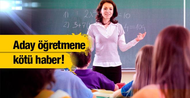 Aday öğretmenlere kötü haber!