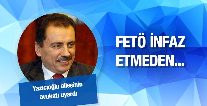 Yazıcıoğlu'nun avukatı uyardı: FETÖ infaz etmeden...