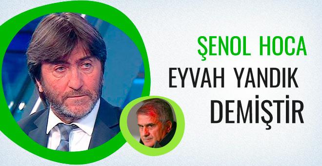 Rıdvan Dilmen: Şenol hoca 'Eyvah yandık!' demiştir