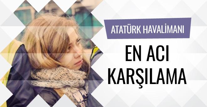 Atatürk Havalimanı'nda en acı karşılama
