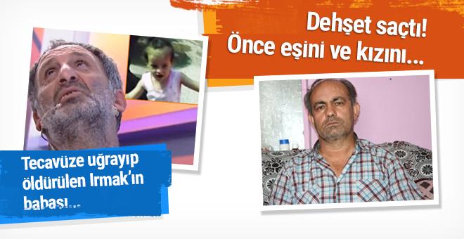 Tecavüze uğrayıp öldürülen Irmak'ın babası dehşet saçtı!