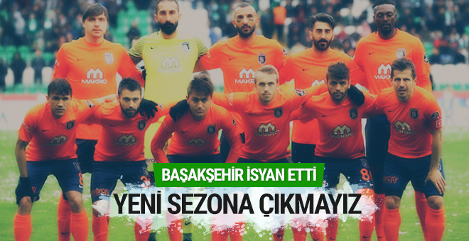 Başakşehir isyan etti: Yeni sezona çıkmayız!