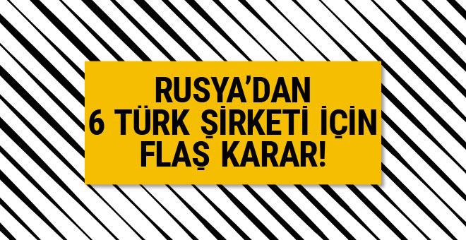 Rusya'dan 6 Türk şirketi için flaş karar!