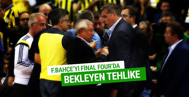 Fenerbahçe'yi Final-Four'da bekleyen tehlike
