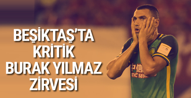 Beşiktaş'ta kritik Burak Yılmaz zirvesi