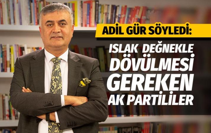 Adil Gür ıslak değnekle dövülmesi gereken AK Partilileri açıkladı