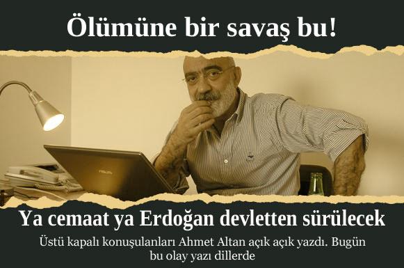 Ahmet Altan açık açık bu hükümet-cemaat kavgasıdır dedi. Ve ekledi, savaş ölümüne olacak.