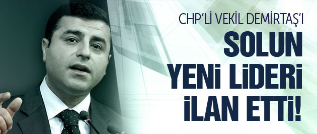 CHP'li vekil Demirta�'� solun yeni lideri ilan etti!