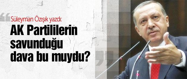 AK Partililerin savunduğu dava bu muydu?