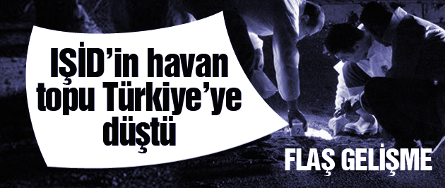 IŞİD'in havan topları Türkiye'ye düştü SON DAKİKA