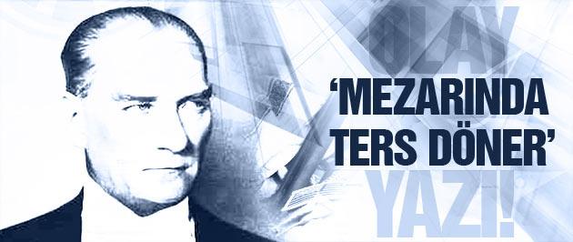 'Atatürk mezarında ters dönecek'