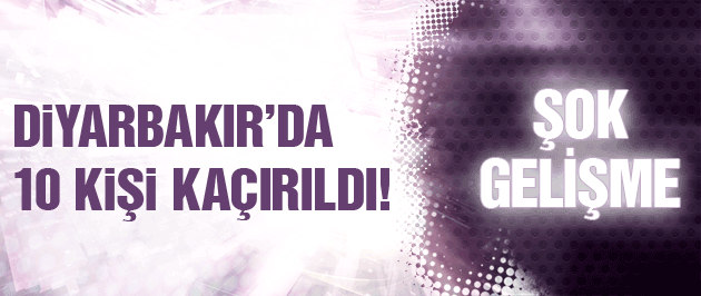 Diyarbakır'da son dakika 10 kişi kaçırıldı!