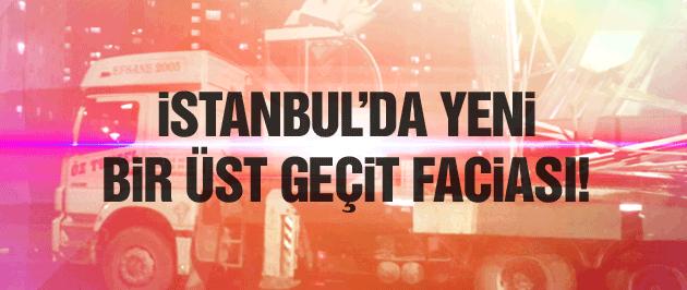 İstanbul'da yine üst geçit faciası!