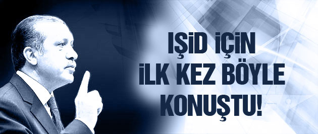 Erdoğan IŞİD'e ilk kez böyle seslendi!