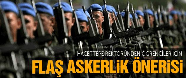 Hacettepe Üniversitesi rektöründen öğrenciler için flaş askerlik önerisi
