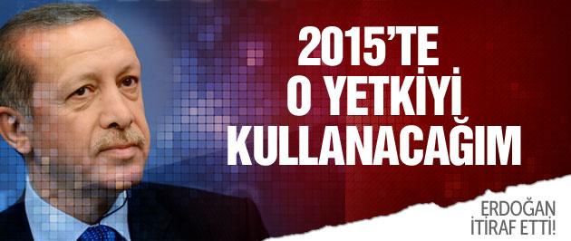 Erdoğan itiraf etti: 2015'te o yetkiyi kullanacağım