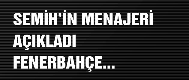 Semih'in menajeri açıkladı: Fenerbahçe...