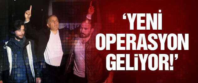 'Yeni operasyon geliyor!'