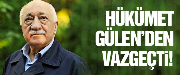 Hükümet Fethullah Gülen'den vazgeçti! Bomba iddia!