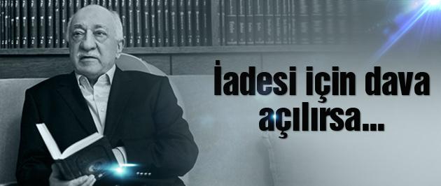 Fethullah Gülen'in iadesi için dava açılırsa...
