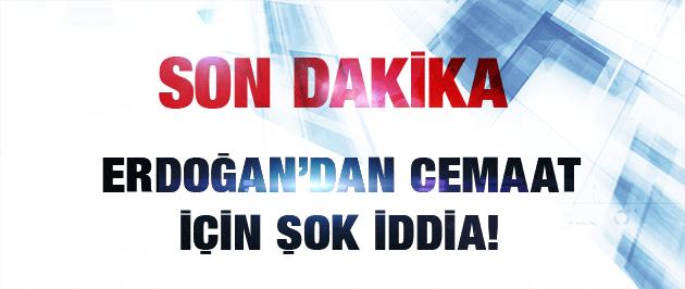Erdoğan'dan Gülen Cemaati'ne şok suçlamalar