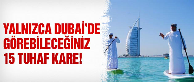 Yalnızca Dubai'de görebileceğiniz 15 kare!