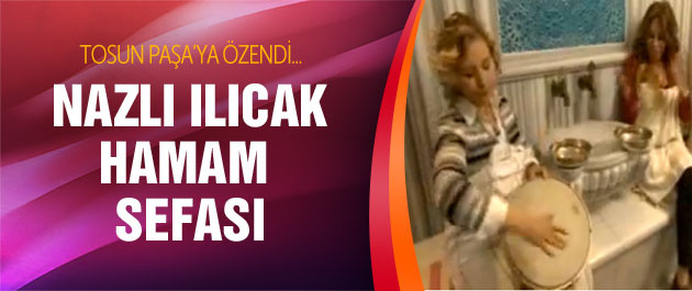 Nazlı Ilıcak Tosun Paşa'ya özendi hamam keyfi