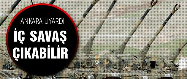 Ankara uyardı: İç savaş çıkabilir