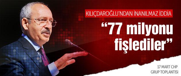 Kılıçdaroğlu '77 milyonu fişlediler'