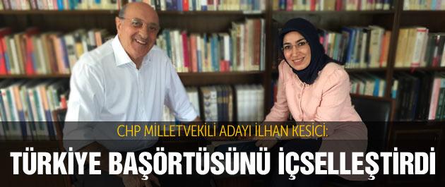 CHP'li İlhan Kesici: Türkiye başörtüsünü içselleştirdi