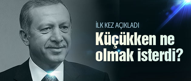 Cumhurbaşkanı Erdoğan küçükken ne olmak istiyordu