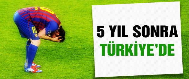 5 sene sonra Messi Türkiye'de!