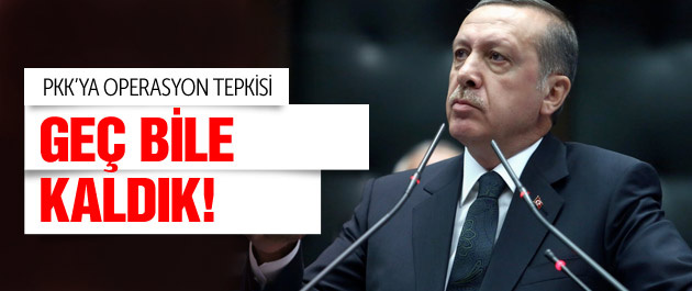 Erdoğan'dan operasyon tepkisi Geç bile kaldık