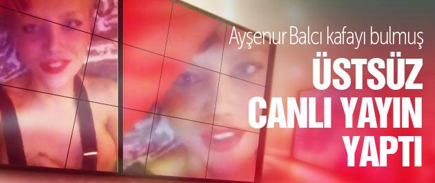 Ayşenur Balcı Periscope'dan üstsüz yayın yaptı