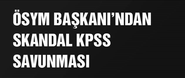 ÖSYM Başkanı'ndan skandal KPSS sonuçları savunması