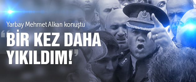 Yarbay Mehmet Alkan'dan sert açıklama! Bir kez daha yıkıldım...