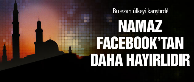 Ezanı 'Namaz Facebook'tan hayırlıdır' diye okuyunca...