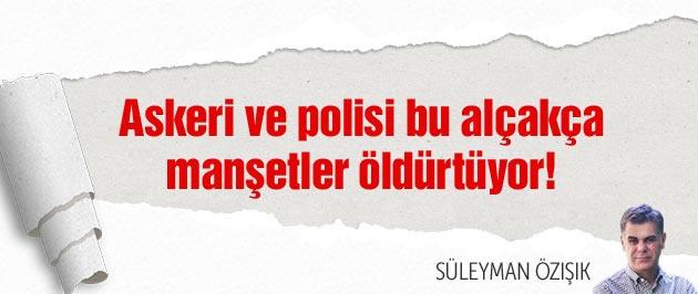 Askeri ve polisi bu manşetler öldürtüyor!