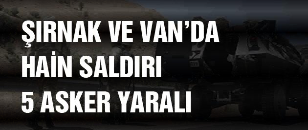 Van ve Şırnak'ta PKK'dan hain saldırı 5 asker yaralı