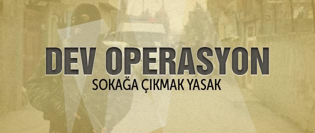 Cizre'de büyük operasyon sokağa çıkmak yasak!