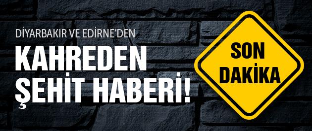 Diyarbakır ve Edirne'de kahreden şehit haberi!