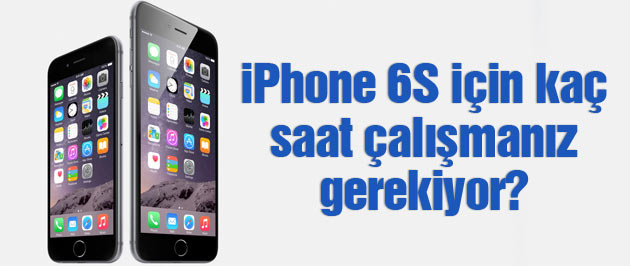 iPhone 6S almak için kaç saat çalışmak gerekiyor?