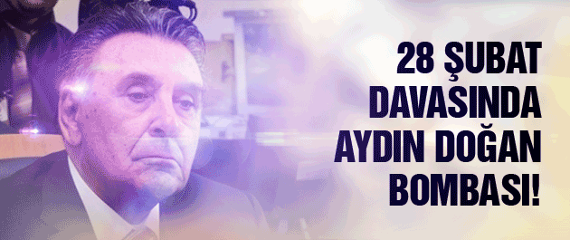 28 Şubat soruşturmasında Aydın Doğan bombası!